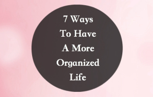 7 Ways To Have A More Organized Life