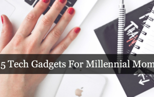 5 Tech Gadgets For Millennial Moms